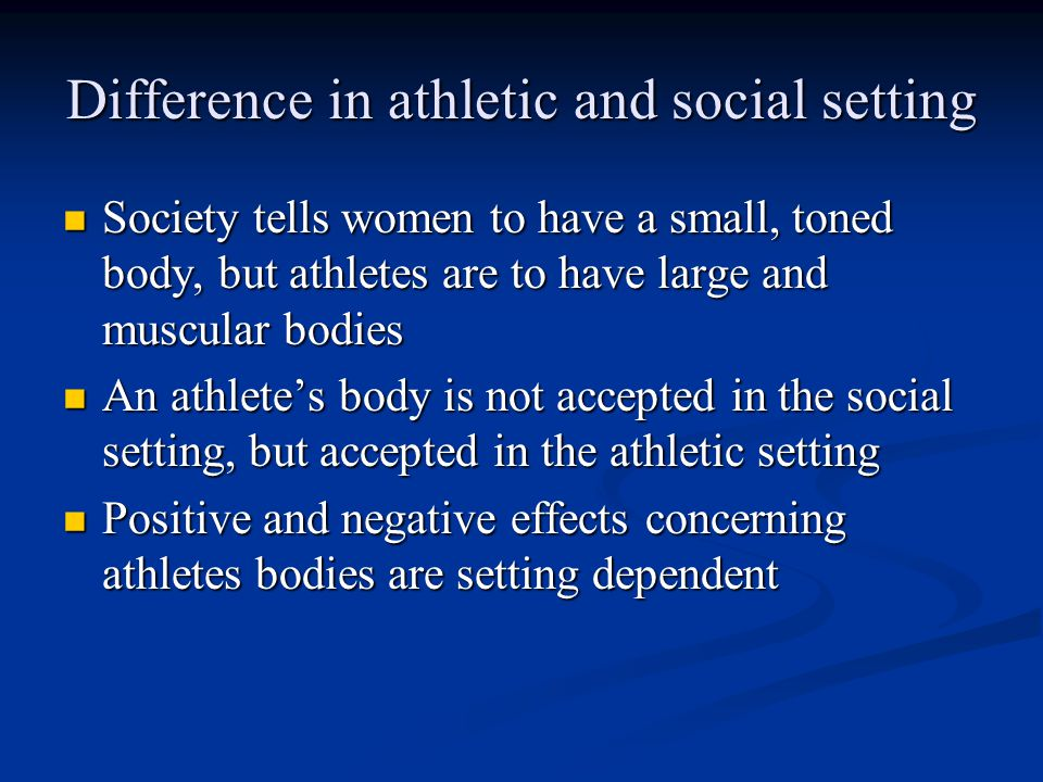 Difference in athletic and social setting Society tells women to have a small, toned body, but athletes are to have large and muscular bodies Society tells women to have a small, toned body, but athletes are to have large and muscular bodies An athlete's body is not accepted in the social setting, but accepted in the athletic setting An athlete's body is not accepted in the social setting, but accepted in the athletic setting Positive and negative effects concerning athletes bodies are setting dependent Positive and negative effects concerning athletes bodies are setting dependent