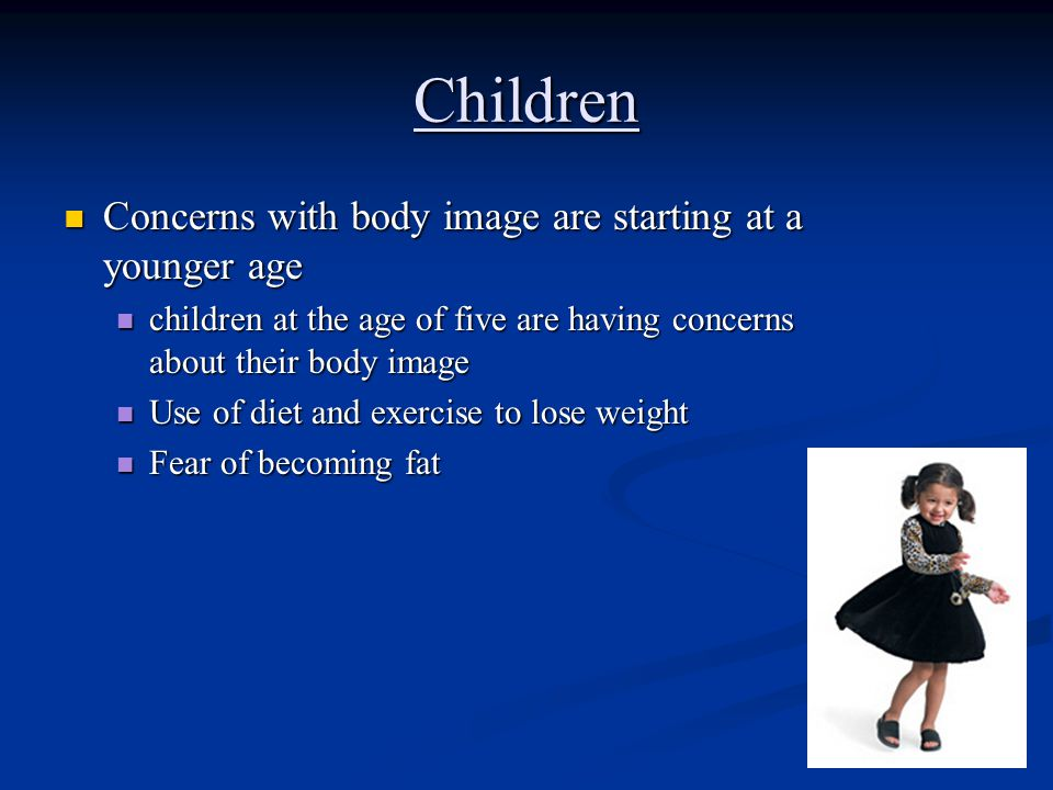 Children Concerns with body image are starting at a younger age Concerns with body image are starting at a younger age children at the age of five are having concerns about their body image children at the age of five are having concerns about their body image Use of diet and exercise to lose weight Use of diet and exercise to lose weight Fear of becoming fat Fear of becoming fat
