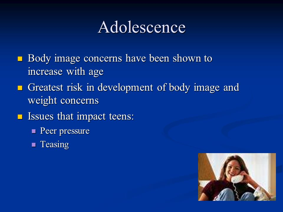 Adolescence Body image concerns have been shown to increase with age Body image concerns have been shown to increase with age Greatest risk in development of body image and weight concerns Greatest risk in development of body image and weight concerns Issues that impact teens: Issues that impact teens: Peer pressure Peer pressure Teasing Teasing
