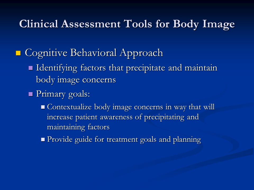 Clinical Assessment Tools for Body Image Cognitive Behavioral Approach Cognitive Behavioral Approach Identifying factors that precipitate and maintain body image concerns Identifying factors that precipitate and maintain body image concerns Primary goals: Primary goals: Contextualize body image concerns in way that will increase patient awareness of precipitating and maintaining factors Contextualize body image concerns in way that will increase patient awareness of precipitating and maintaining factors Provide guide for treatment goals and planning Provide guide for treatment goals and planning