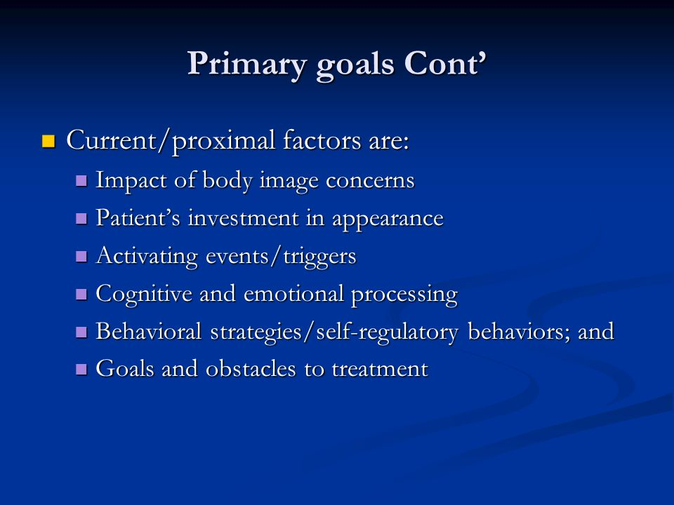 Primary goals Cont' Current/proximal factors are: Current/proximal factors are: Impact of body image concerns Impact of body image concerns Patient's investment in appearance Patient's investment in appearance Activating events/triggers Activating events/triggers Cognitive and emotional processing Cognitive and emotional processing Behavioral strategies/self-regulatory behaviors; and Behavioral strategies/self-regulatory behaviors; and Goals and obstacles to treatment Goals and obstacles to treatment