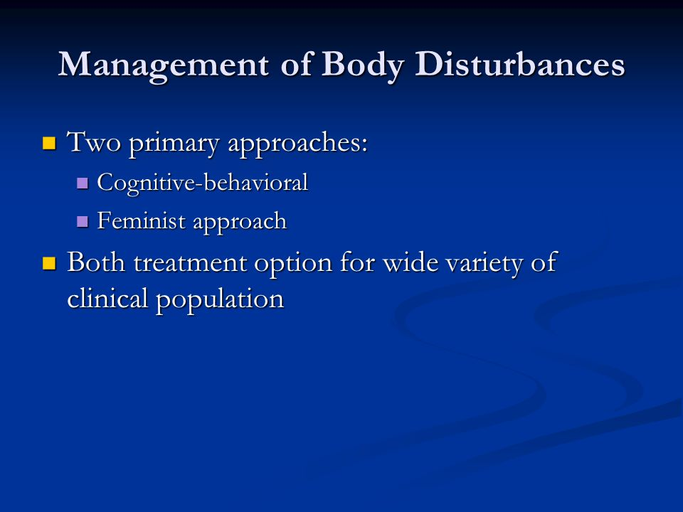 Management of Body Disturbances Two primary approaches: Two primary approaches: Cognitive-behavioral Cognitive-behavioral Feminist approach Feminist approach Both treatment option for wide variety of clinical population Both treatment option for wide variety of clinical population