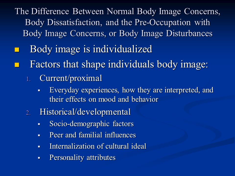 The Difference Between Normal Body Image Concerns, Body Dissatisfaction, and the Pre-Occupation with Body Image Concerns, or Body Image Disturbances Body image is individualized Body image is individualized Factors that shape individuals body image: Factors that shape individuals body image: 1.
