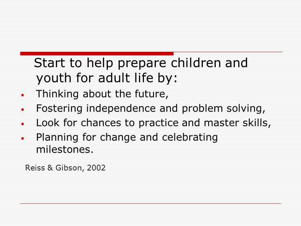 Start to help prepare children and youth for adult life by: Thinking about the future, Fostering independence and problem solving, Look for chances to practice and master skills, Planning for change and celebrating milestones.
