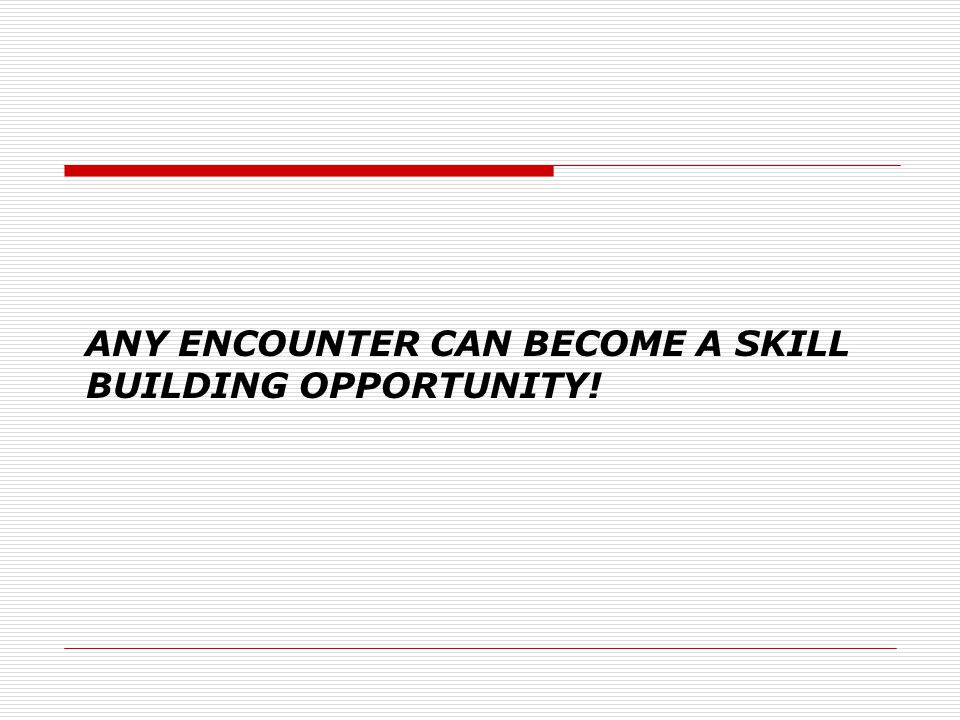 ANY ENCOUNTER CAN BECOME A SKILL BUILDING OPPORTUNITY!