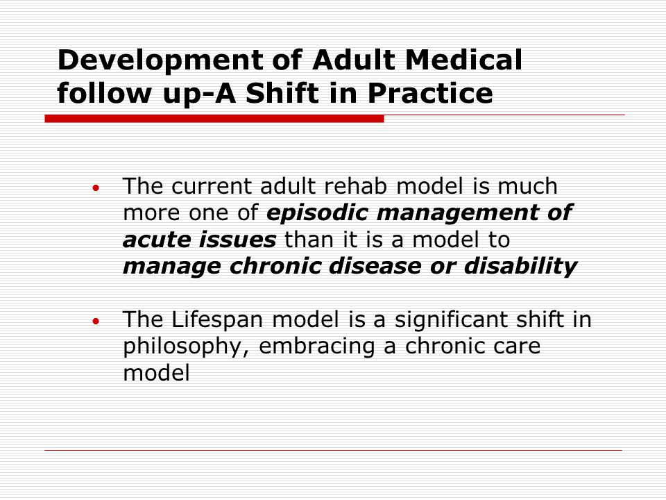 Development of Adult Medical follow up-A Shift in Practice The current adult rehab model is much more one of episodic management of acute issues than it is a model to manage chronic disease or disability The Lifespan model is a significant shift in philosophy, embracing a chronic care model