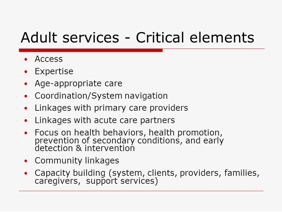 Adult service development Lewis-Gary (2001) - disparate practice styles amongst pediatric and adult providers Steinbeck, Brodie &Towns (2007) - a need for the development of transition models, ideally by collaboration between pediatric and adult services Murphy (1999) - found that adults with CP presented with…early joint degeneration, mobility decline, neurogenic bladder, and needs for seating and assistive technology assessment and prescription Jahnsen et al (2005) – for adults with CP …need for lifelong follow-up with focus on empowerment Strauss, Cable, and Shavelle (1999) found that individuals with CP were three times more likely to die from breast cancer