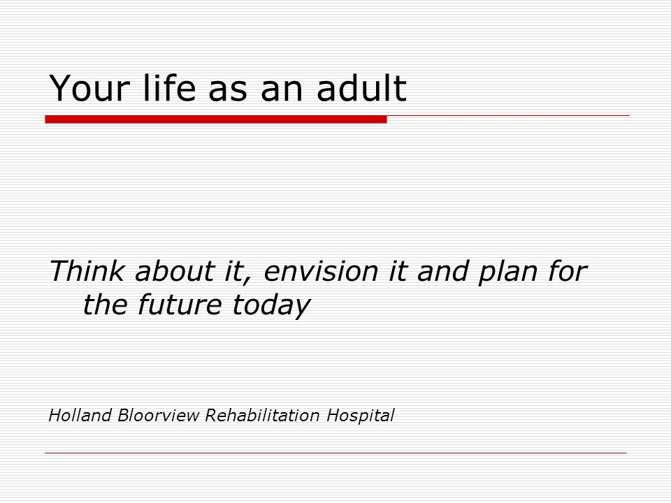 Your life as an adult Think about it, envision it and plan for the future today Holland Bloorview Rehabilitation Hospital