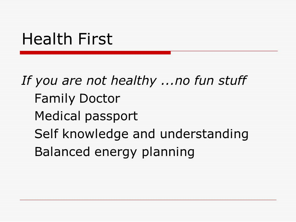 Health First If you are not healthy...no fun stuff Family Doctor Medical passport Self knowledge and understanding Balanced energy planning