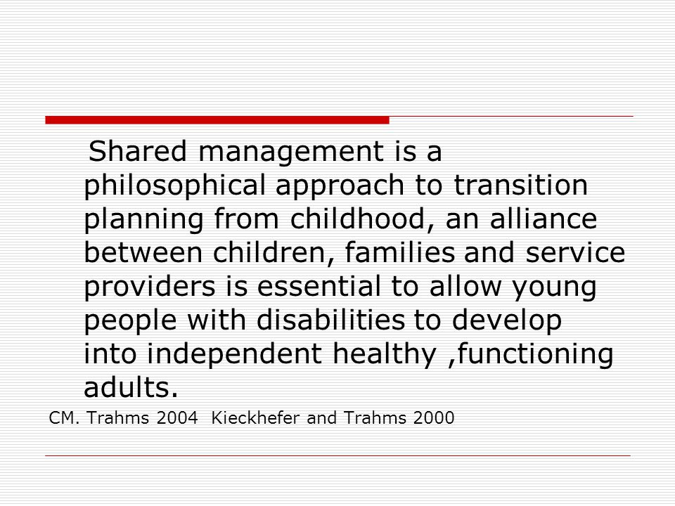 Developmental Age Receives Care Participates in Care Manages Care Supervises Care CEO of Care The Philosophy of Shared Management (Kieckefer & Trahms, 2000) Level of Independence Gall, 2008