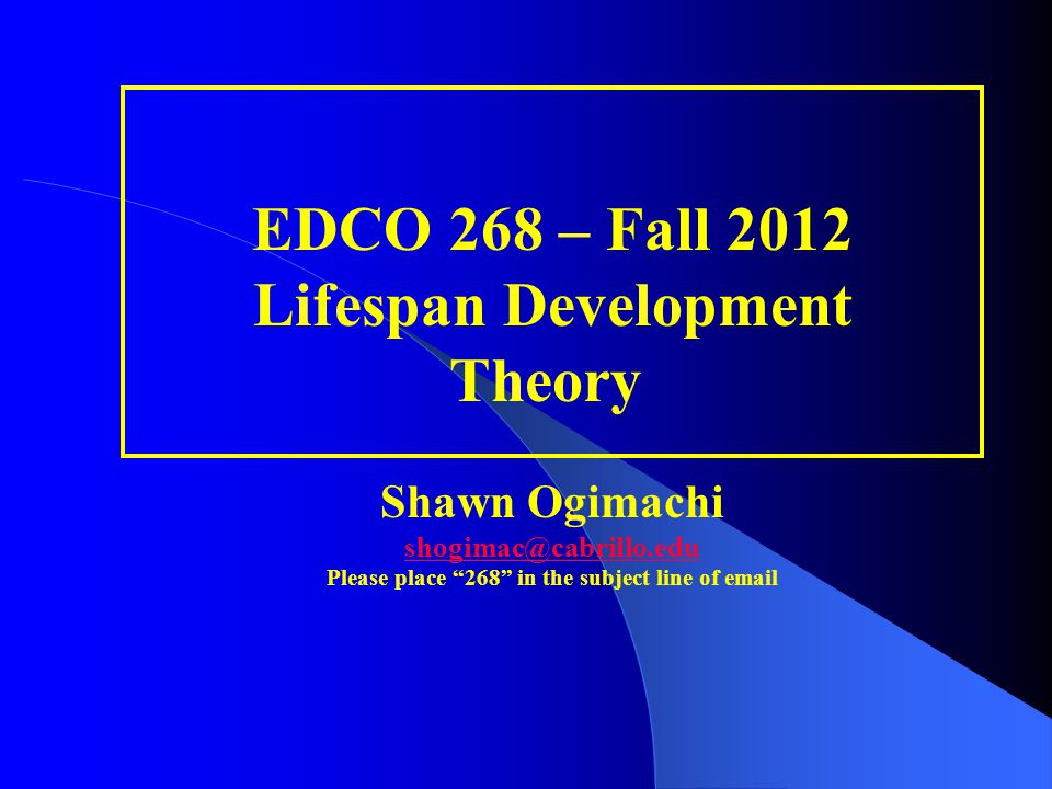 """EDCO 268 – Fall 2012 Lifespan Development Theory Shawn Ogimachi shogimac@cabrillo.edu Please place """"268"""" in the subject line of email shogimac@cabrill"""