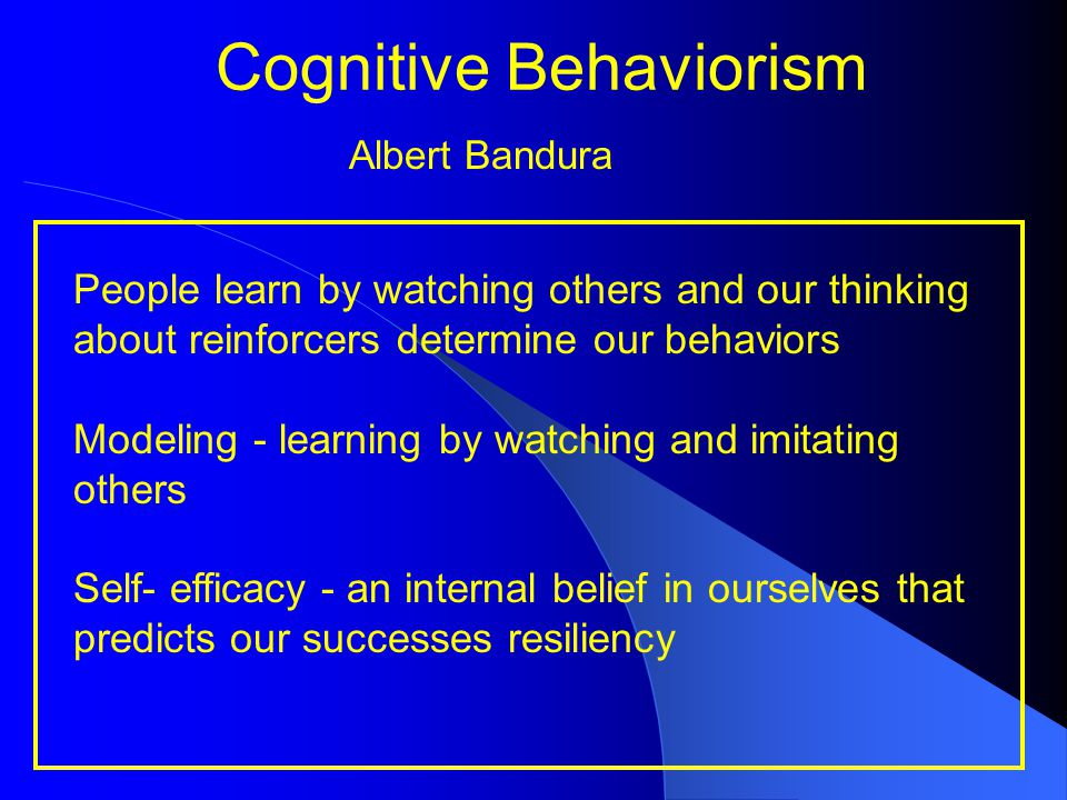 Cognitive Behaviorism People learn by watching others and our thinking about reinforcers determine our behaviors Modeling - learning by watching and i