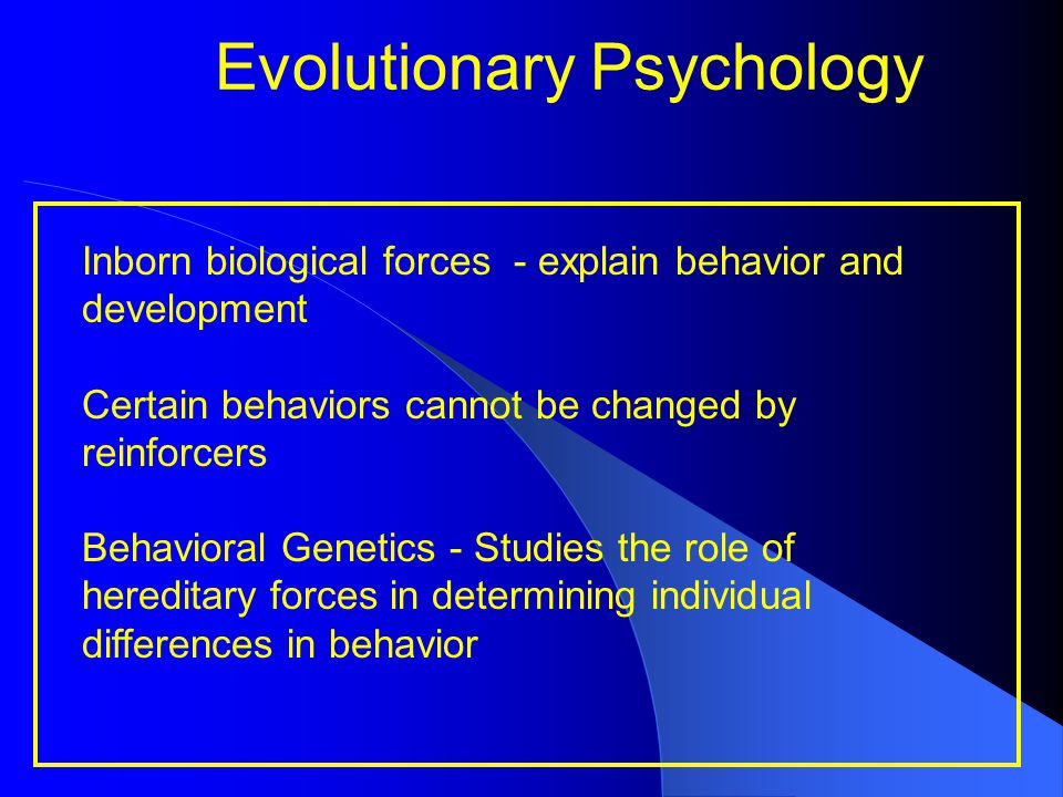 Evolutionary Psychology Inborn biological forces - explain behavior and development Certain behaviors cannot be changed by reinforcers Behavioral Gene