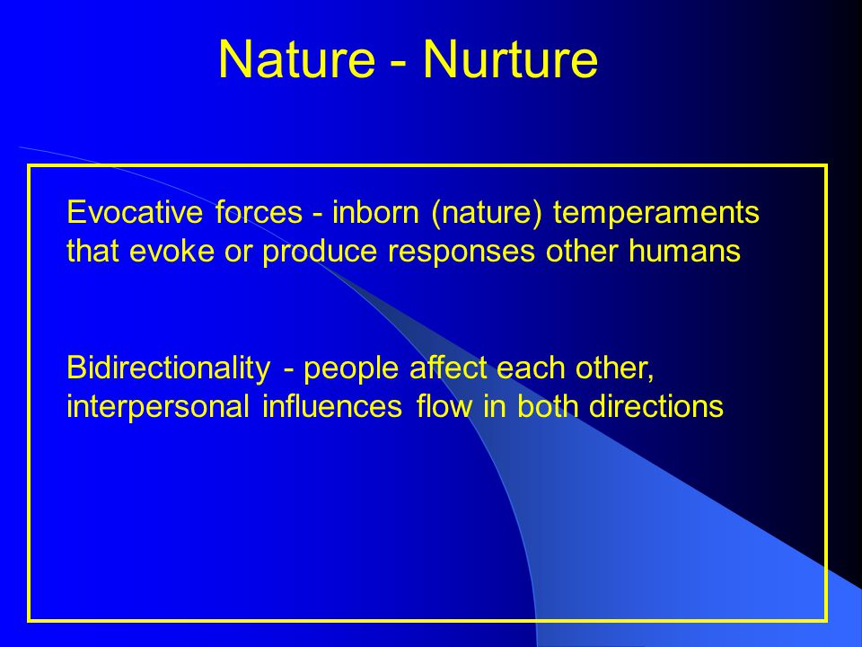 Nature - Nurture Evocative forces - inborn (nature) temperaments that evoke or produce responses other humans Bidirectionality - people affect each ot