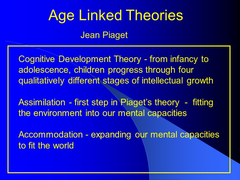 Age Linked Theories Jean Piaget Cognitive Development Theory - from infancy to adolescence, children progress through four qualitatively different sta