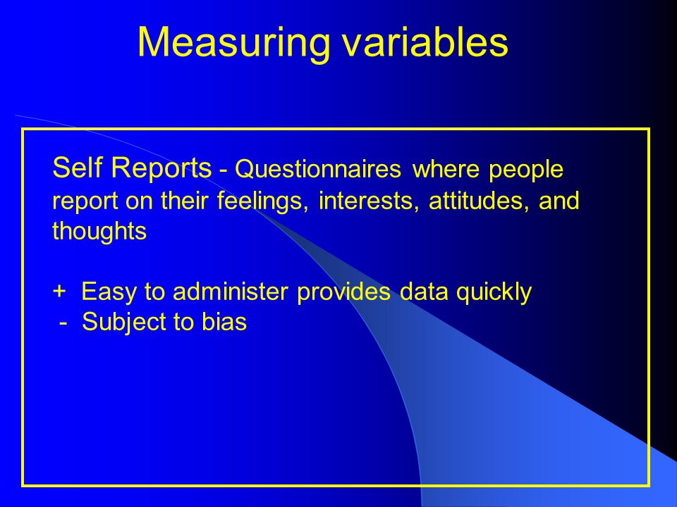 Measuring variables Self Reports - Questionnaires where people report on their feelings, interests, attitudes, and thoughts + Easy to administer provi
