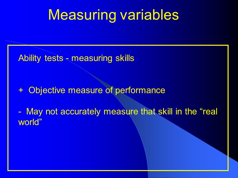 """Measuring variables Ability tests - measuring skills + Objective measure of performance - May not accurately measure that skill in the """"real world"""""""