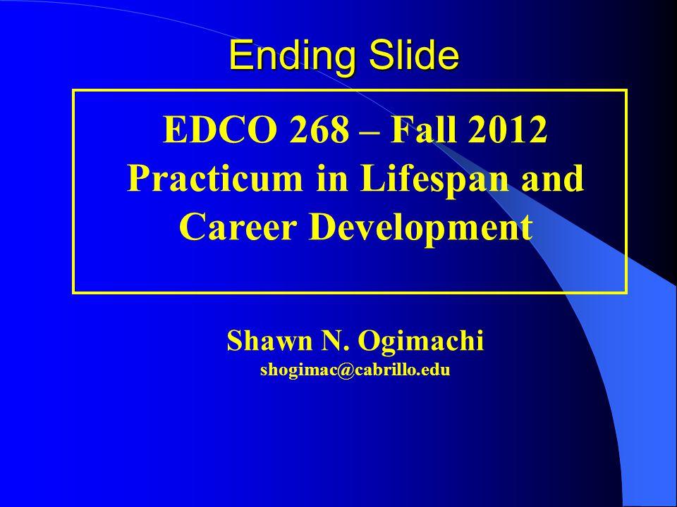 EDCO 268 – Fall 2012 Practicum in Lifespan and Career Development Shawn N. Ogimachi shogimac@cabrillo.edu Ending Slide