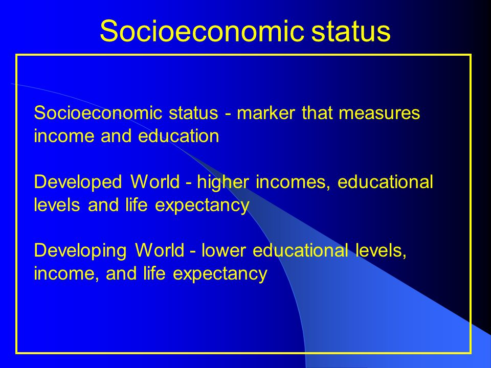 Socioeconomic status Socioeconomic status - marker that measures income and education Developed World - higher incomes, educational levels and life ex