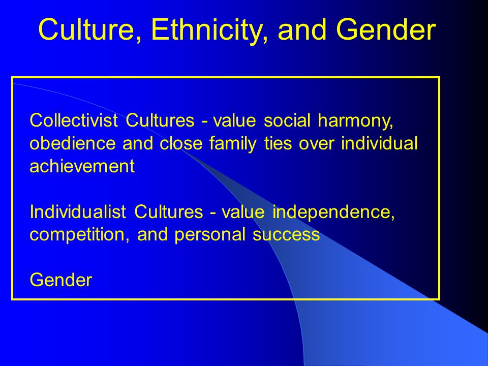 Culture, Ethnicity, and Gender Collectivist Cultures - value social harmony, obedience and close family ties over individual achievement Individualist