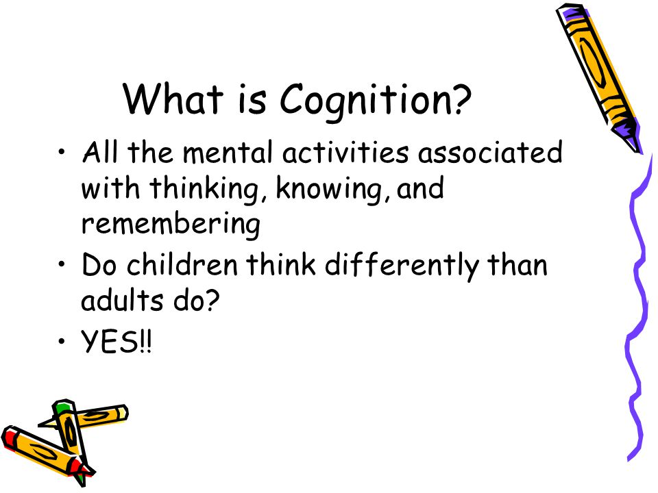What is Cognition? All the mental activities associated with thinking, knowing, and remembering Do children think differently than adults do? YES!!