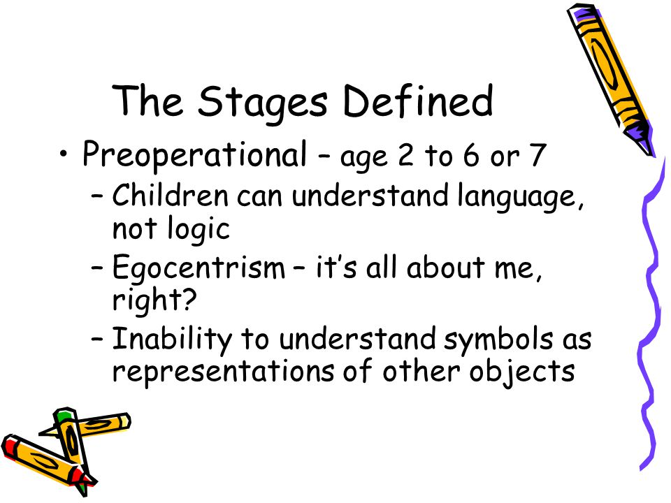The Stages Defined Preoperational – age 2 to 6 or 7 –Children can understand language, not logic –Egocentrism – it's all about me, right? –Inability t