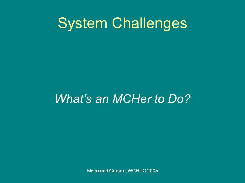Misra and Grason, WCHPC 2005 System Challenges What's an MCHer to Do?