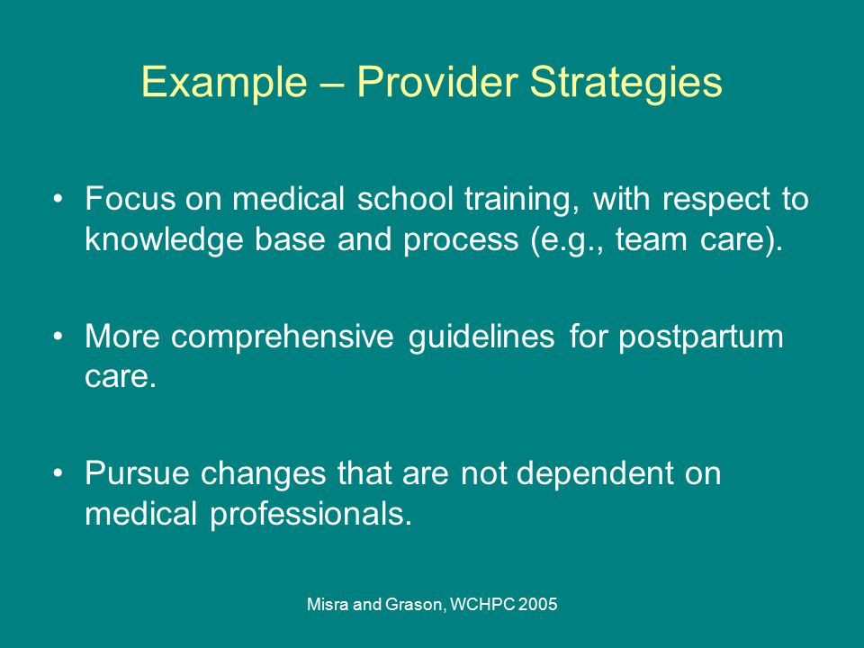 Misra and Grason, WCHPC 2005 Example – Provider Strategies Focus on medical school training, with respect to knowledge base and process (e.g., team ca