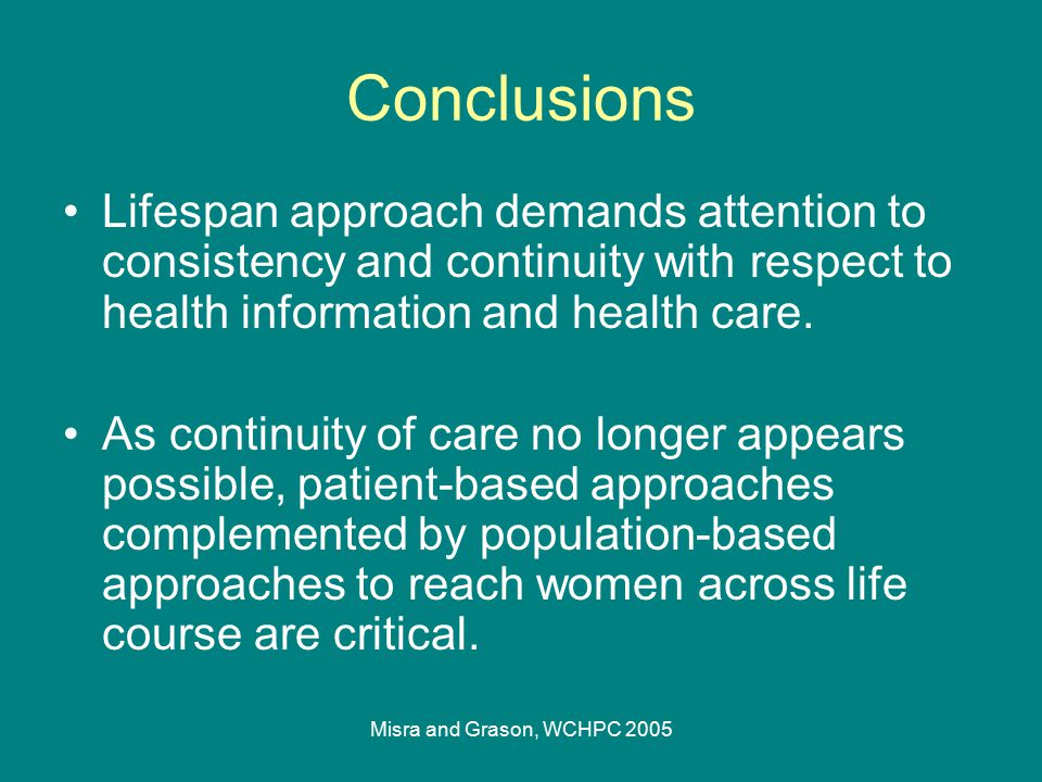 Misra and Grason, WCHPC 2005 Conclusions Lifespan approach demands attention to consistency and continuity with respect to health information and heal