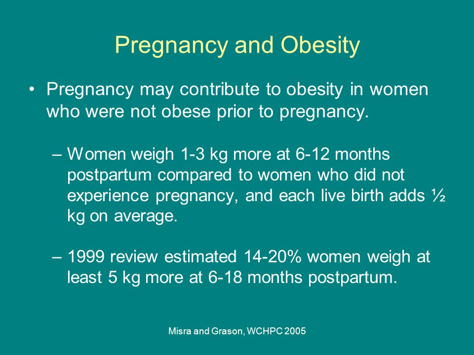 Misra and Grason, WCHPC 2005 Pregnancy and Obesity Weight gain in pregnancy –Proportion of women who gain more than >35 lbs (~1/3) seems high relative to expected proportion of underweight women.