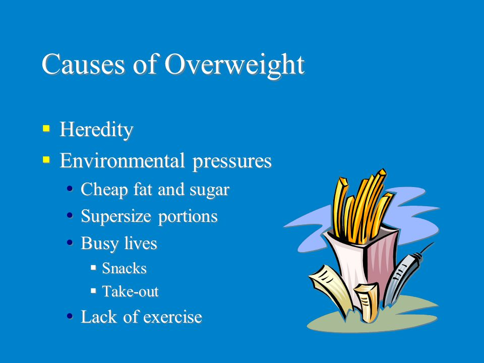 Causes of Overweight  Heredity  Environmental pressures  Cheap fat and sugar  Supersize portions  Busy lives  Snacks  Take-out  Lack of exerci