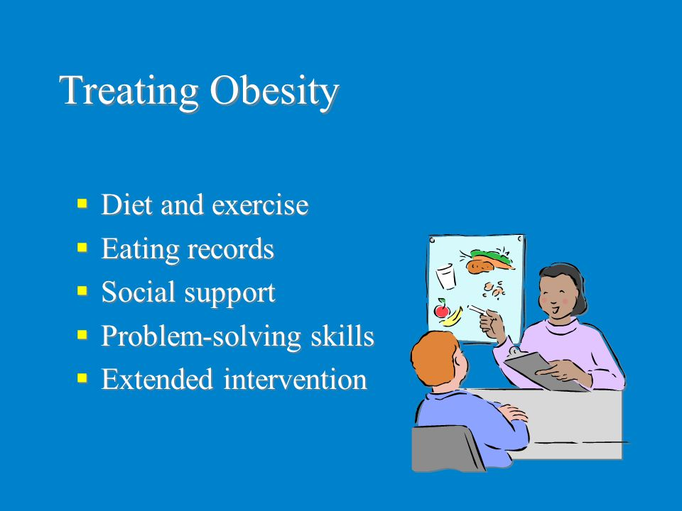 Treating Obesity  Diet and exercise  Eating records  Social support  Problem-solving skills  Extended intervention  Diet and exercise  Eating r