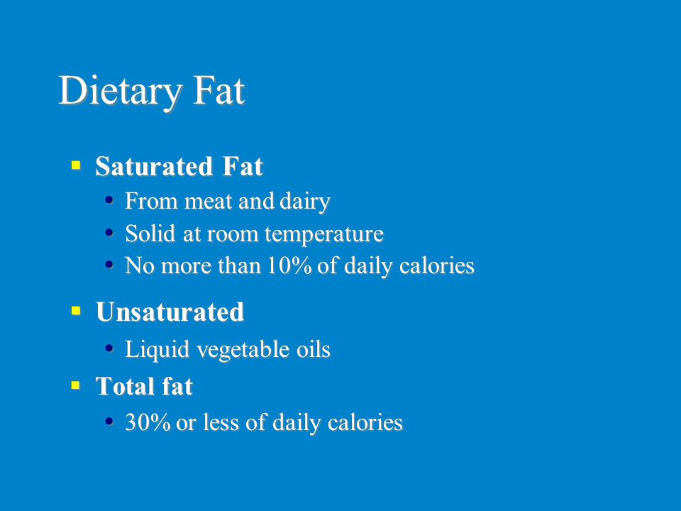 Dietary Fat  Unsaturated  Liquid vegetable oils  Total fat  30% or less of daily calories  Unsaturated  Liquid vegetable oils  Total fat  30%