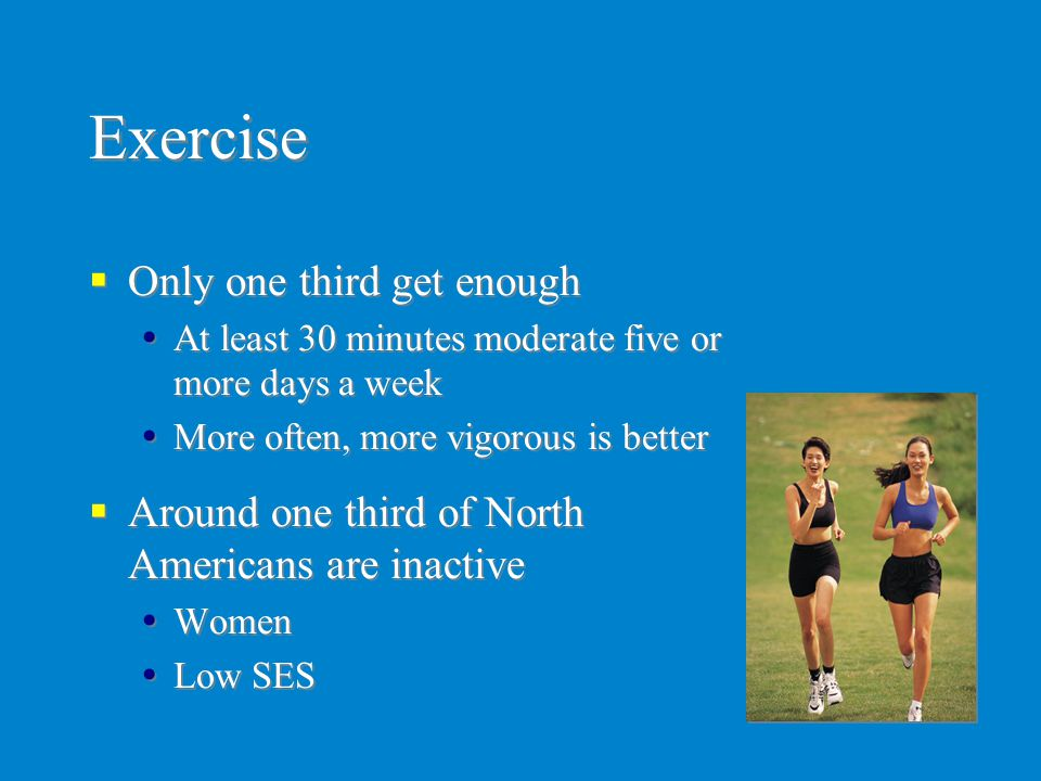 Exercise  Only one third get enough  At least 30 minutes moderate five or more days a week  More often, more vigorous is better  Around one third