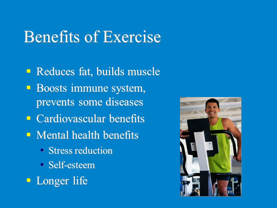 Benefits of Exercise  Reduces fat, builds muscle  Boosts immune system, prevents some diseases  Cardiovascular benefits  Mental health benefits 