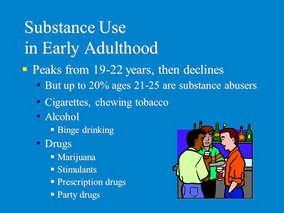 Substance Use in Early Adulthood  Cigarettes, chewing tobacco  Alcohol  Binge drinking  Drugs  Marijuana  Stimulants  Prescription drugs  Part