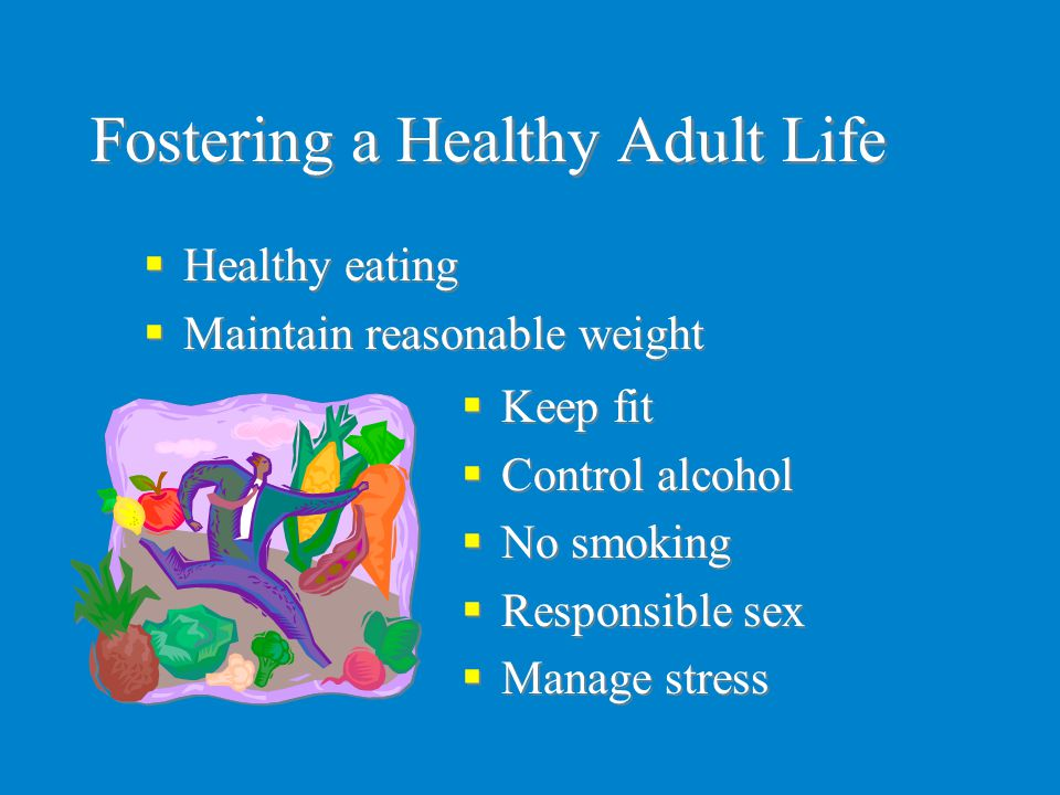 Fostering a Healthy Adult Life  Keep fit  Control alcohol  No smoking  Responsible sex  Manage stress  Keep fit  Control alcohol  No smoking 