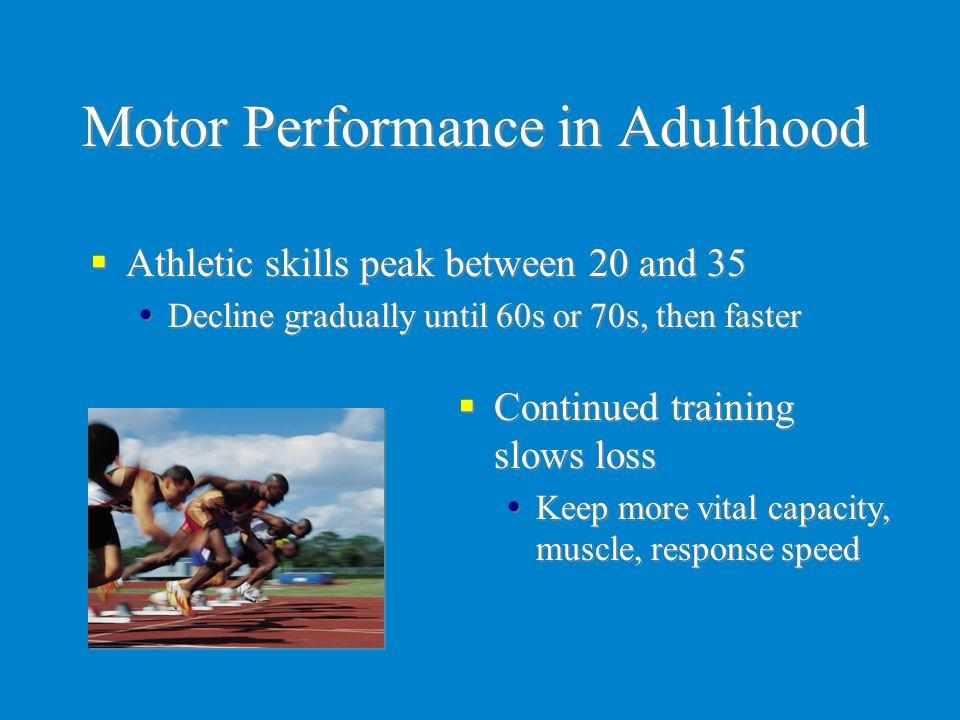 Motor Performance in Adulthood  Athletic skills peak between 20 and 35  Decline gradually until 60s or 70s, then faster  Athletic skills peak betwe