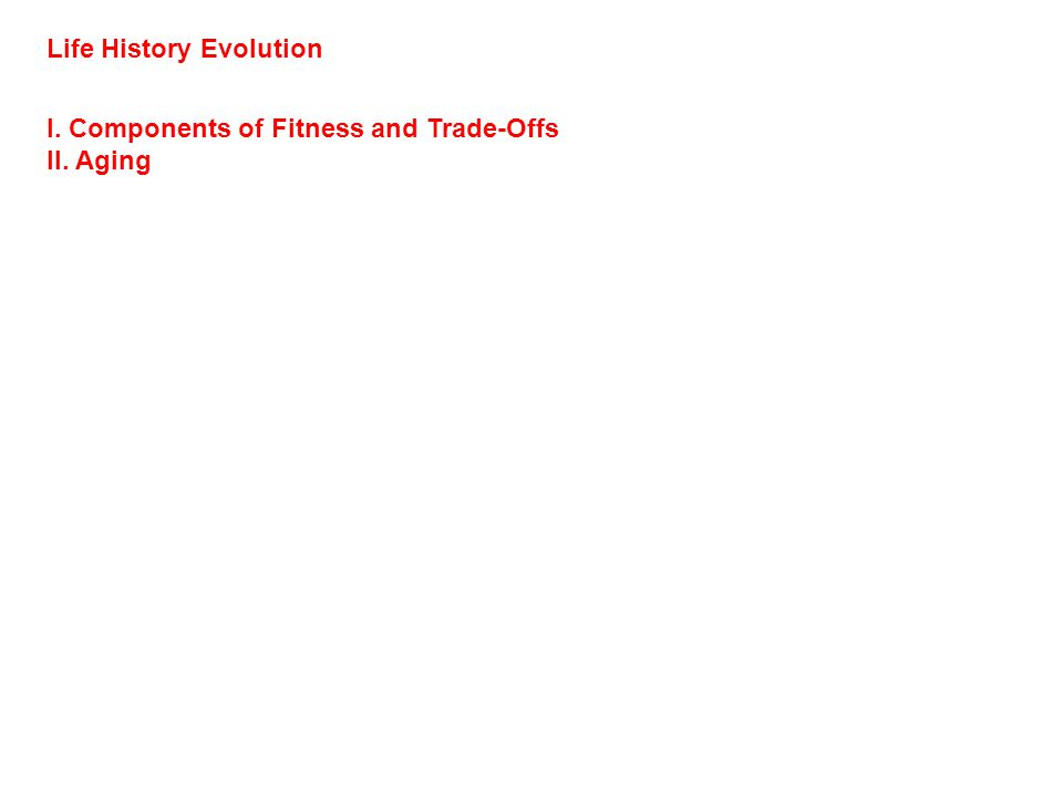 Life History Evolution I. Components of Fitness and Trade-Offs II. Aging