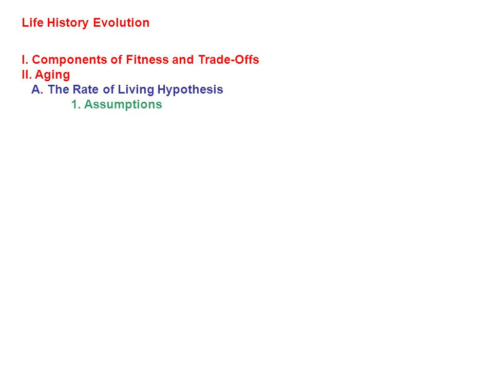 Life History Evolution I. Components of Fitness and Trade-Offs II. Aging A. The Rate of Living Hypothesis 1. Assumptions