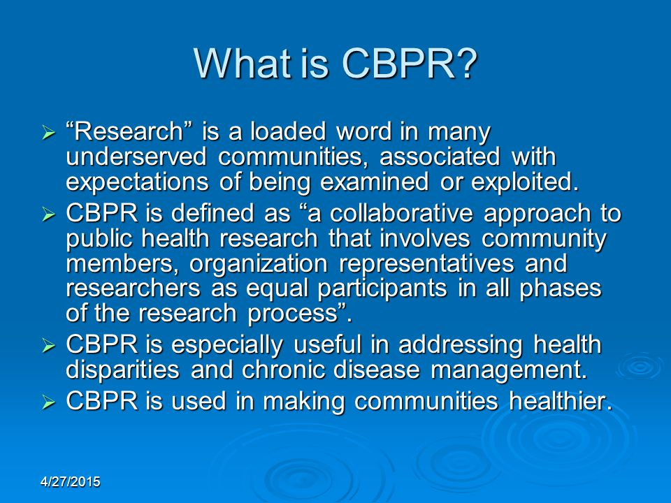 "4/27/2015 What is CBPR?  ""Research"" is a loaded word in many underserved communities, associated with expectations of being examined or exploited. "