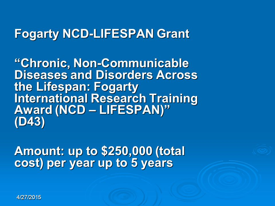 4/27/2015 Fogarty NCD-LIFESPAN Grant Chronic, Non-Communicable Diseases and Disorders Across the Lifespan: Fogarty International Research Training Award (NCD – LIFESPAN) (D43) Amount: up to $250,000 (total cost) per year up to 5 years