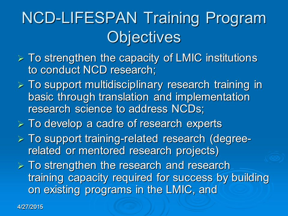 4/27/2015 NCD-LIFESPAN Training Program Objectives  To strengthen the capacity of LMIC institutions to conduct NCD research;  To support multidisciplinary research training in basic through translation and implementation research science to address NCDs;  To develop a cadre of research experts  To support training-related research (degree- related or mentored research projects)  To strengthen the research and research training capacity required for success by building on existing programs in the LMIC, and
