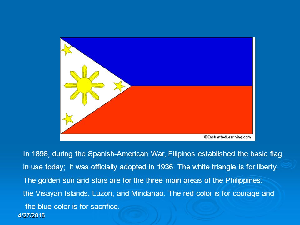 In 1898, during the Spanish-American War, Filipinos established the basic flag in use today; it was officially adopted in 1936.