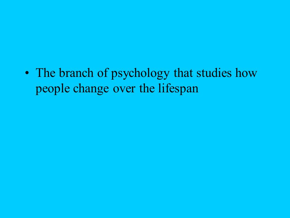 The branch of psychology that studies how people change over the lifespan