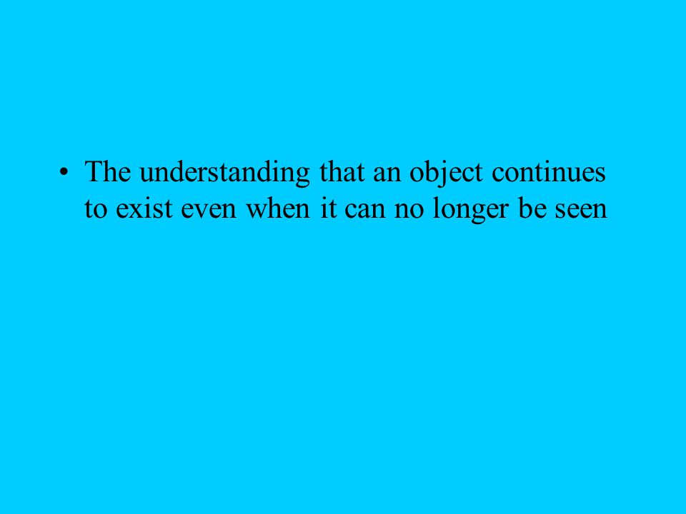 The understanding that an object continues to exist even when it can no longer be seen