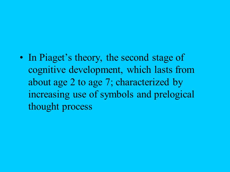 In Piaget's theory, the second stage of cognitive development, which lasts from about age 2 to age 7; characterized by increasing use of symbols and prelogical thought process