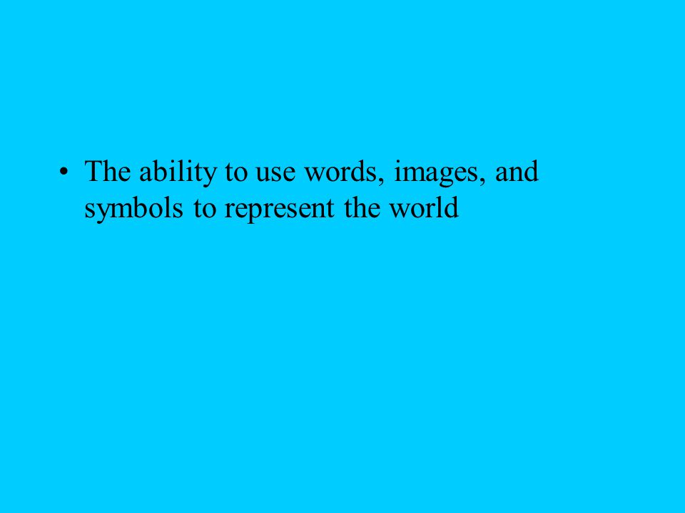 The ability to use words, images, and symbols to represent the world