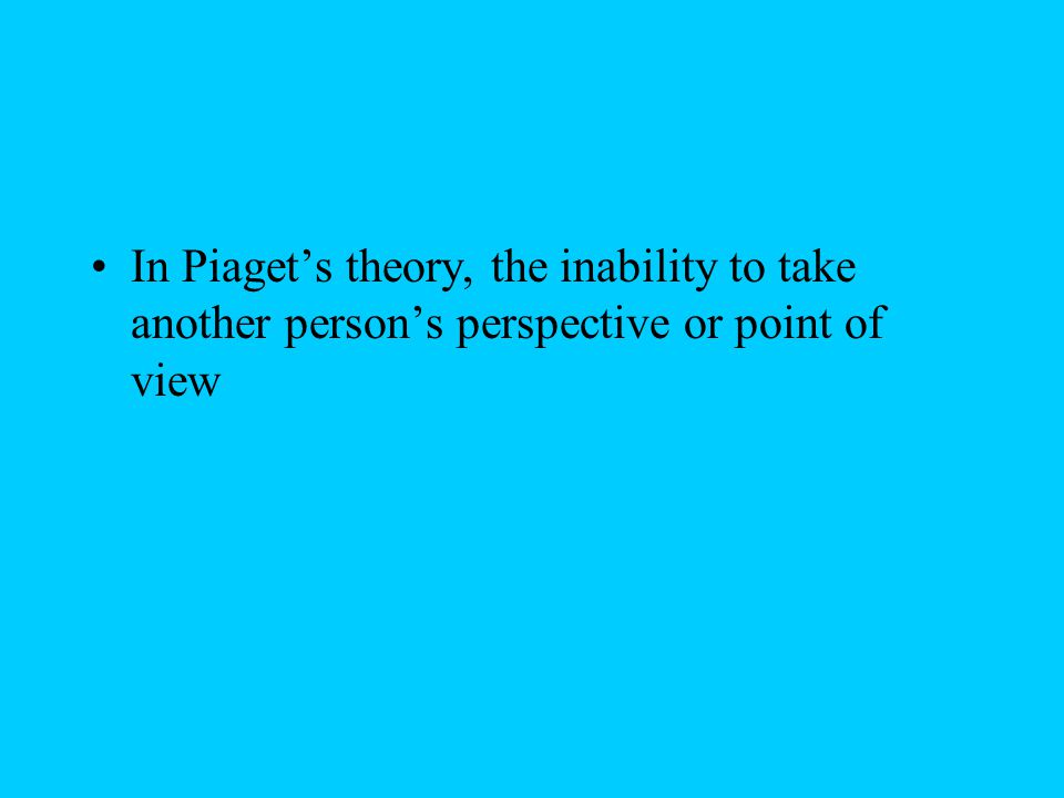 In Piaget's theory, the inability to take another person's perspective or point of view