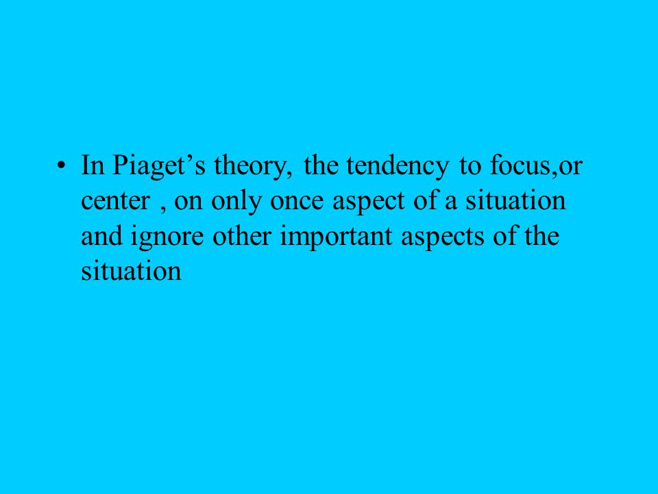 In Piaget's theory, the tendency to focus,or center, on only once aspect of a situation and ignore other important aspects of the situation